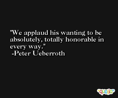 We applaud his wanting to be absolutely, totally honorable in every way. -Peter Ueberroth