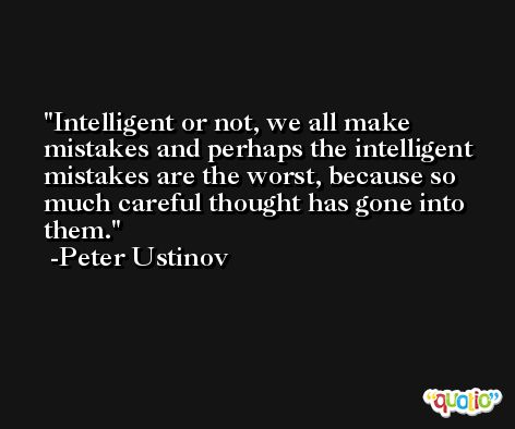 Intelligent or not, we all make mistakes and perhaps the intelligent mistakes are the worst, because so much careful thought has gone into them. -Peter Ustinov