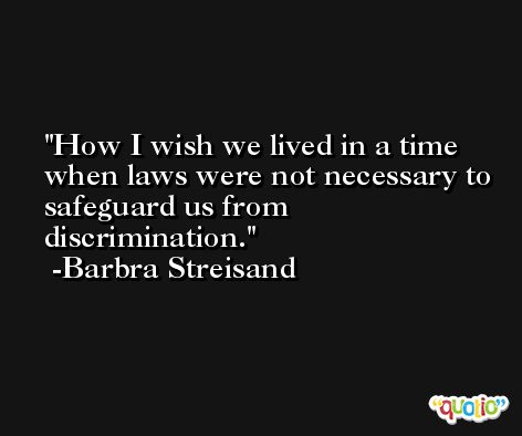 How I wish we lived in a time when laws were not necessary to safeguard us from discrimination. -Barbra Streisand