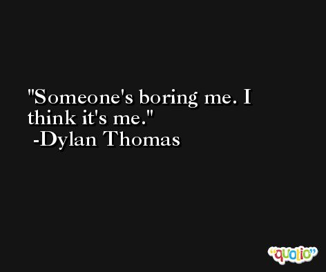 Someone's boring me. I think it's me. -Dylan Thomas