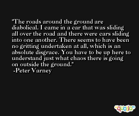 The roads around the ground are diabolical. I came in a car that was sliding all over the road and there were cars sliding into one another. There seems to have been no gritting undertaken at all, which is an absolute disgrace. You have to be up here to understand just what chaos there is going on outside the ground. -Peter Varney