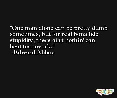 One man alone can be pretty dumb sometimes, but for real bona fide stupidity, there ain't nothin' can beat teamwork. -Edward Abbey