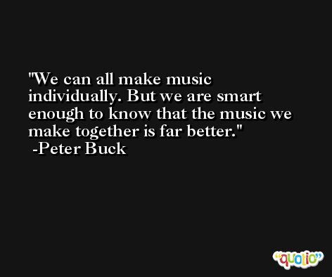 We can all make music individually. But we are smart enough to know that the music we make together is far better. -Peter Buck
