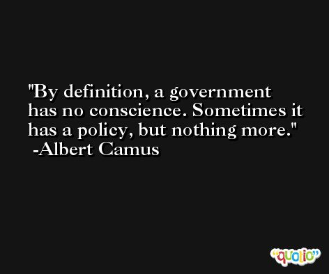 By definition, a government has no conscience. Sometimes it has a policy, but nothing more. -Albert Camus