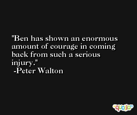 Ben has shown an enormous amount of courage in coming back from such a serious injury. -Peter Walton