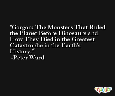 Gorgon: The Monsters That Ruled the Planet Before Dinosaurs and How They Died in the Greatest Catastrophe in the Earth's History. -Peter Ward