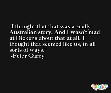 I thought that that was a really Australian story. And I wasn't mad at Dickens about that at all. I thought that seemed like us, in all sorts of ways. -Peter Carey