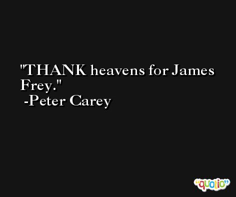 THANK heavens for James Frey. -Peter Carey