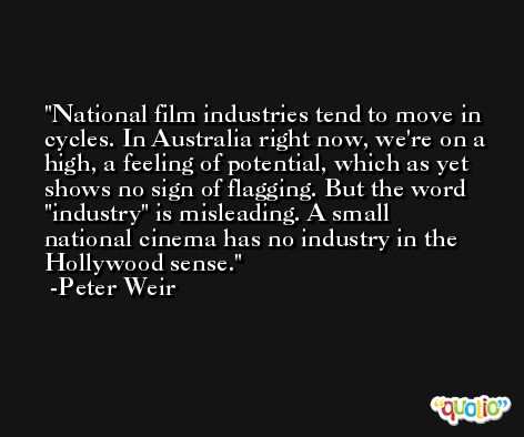 National film industries tend to move in cycles. In Australia right now, we're on a high, a feeling of potential, which as yet shows no sign of flagging. But the word 'industry' is misleading. A small national cinema has no industry in the Hollywood sense. -Peter Weir