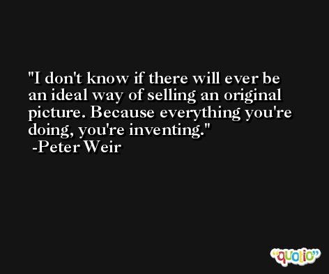 I don't know if there will ever be an ideal way of selling an original picture. Because everything you're doing, you're inventing. -Peter Weir