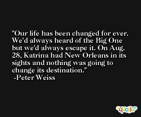 Our life has been changed for ever. We'd always heard of the Big One but we'd always escape it. On Aug. 28, Katrina had New Orleans in its sights and nothing was going to change its destination. -Peter Weiss