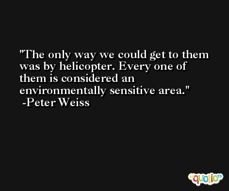 The only way we could get to them was by helicopter. Every one of them is considered an environmentally sensitive area. -Peter Weiss