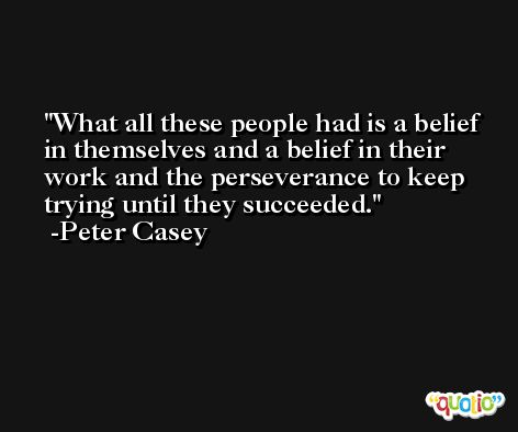 What all these people had is a belief in themselves and a belief in their work and the perseverance to keep trying until they succeeded. -Peter Casey