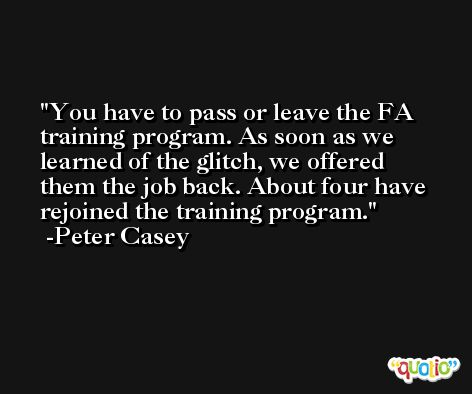You have to pass or leave the FA training program. As soon as we learned of the glitch, we offered them the job back. About four have rejoined the training program. -Peter Casey