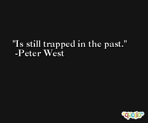 Is still trapped in the past. -Peter West