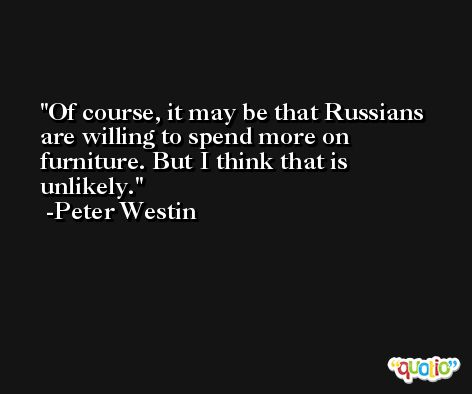 Of course, it may be that Russians are willing to spend more on furniture. But I think that is unlikely. -Peter Westin