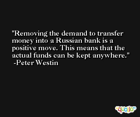 Removing the demand to transfer money into a Russian bank is a positive move. This means that the actual funds can be kept anywhere. -Peter Westin