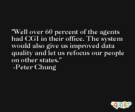 Well over 60 percent of the agents had CGI in their office. The system would also give us improved data quality and let us refocus our people on other states. -Peter Chung