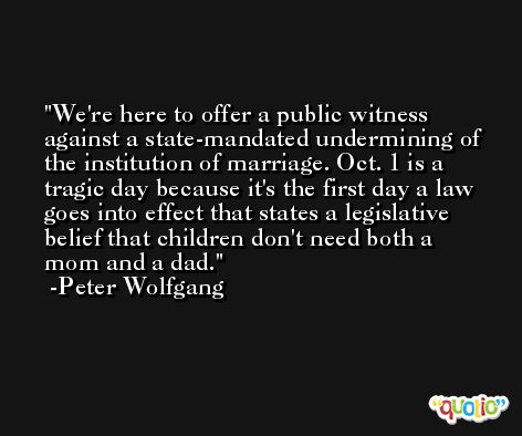 We're here to offer a public witness against a state-mandated undermining of the institution of marriage. Oct. 1 is a tragic day because it's the first day a law goes into effect that states a legislative belief that children don't need both a mom and a dad. -Peter Wolfgang