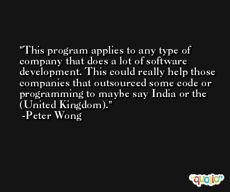This program applies to any type of company that does a lot of software development. This could really help those companies that outsourced some code or programming to maybe say India or the (United Kingdom). -Peter Wong