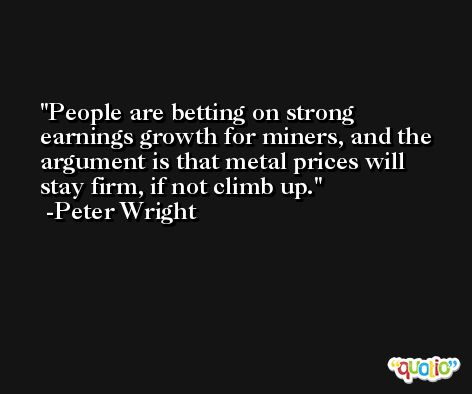 People are betting on strong earnings growth for miners, and the argument is that metal prices will stay firm, if not climb up. -Peter Wright