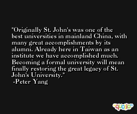 Originally St. John's was one of the best universities in mainland China, with many great accomplishments by its alumni. Already here in Taiwan as an institute we have accomplished much. Becoming a formal university will mean finally restoring the great legacy of St. John's University. -Peter Yang
