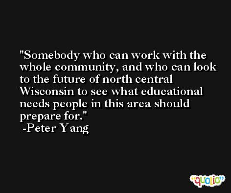 Somebody who can work with the whole community, and who can look to the future of north central Wisconsin to see what educational needs people in this area should prepare for. -Peter Yang