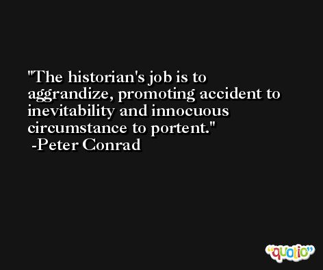 The historian's job is to aggrandize, promoting accident to inevitability and innocuous circumstance to portent. -Peter Conrad