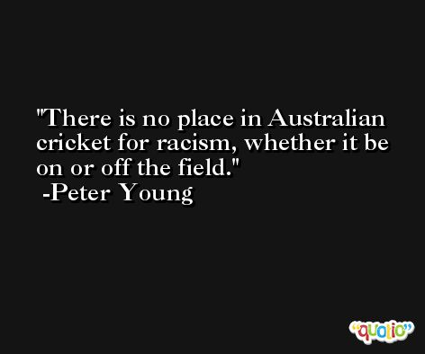 There is no place in Australian cricket for racism, whether it be on or off the field. -Peter Young
