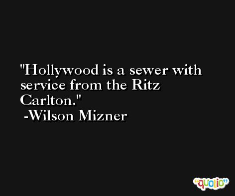 Hollywood is a sewer with service from the Ritz Carlton. -Wilson Mizner