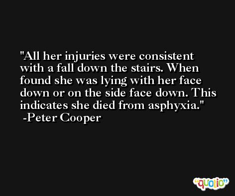 All her injuries were consistent with a fall down the stairs. When found she was lying with her face down or on the side face down. This indicates she died from asphyxia. -Peter Cooper