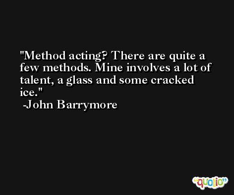 Method acting? There are quite a few methods. Mine involves a lot of talent, a glass and some cracked ice. -John Barrymore