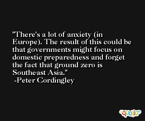 There's a lot of anxiety (in Europe). The result of this could be that governments might focus on domestic preparedness and forget the fact that ground zero is Southeast Asia. -Peter Cordingley
