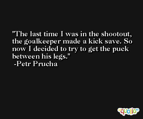 The last time I was in the shootout, the goalkeeper made a kick save. So now I decided to try to get the puck between his legs. -Petr Prucha