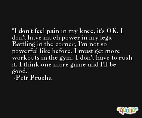 I don't feel pain in my knee, it's OK. I don't have much power in my legs. Battling in the corner, I'm not so powerful like before. I must get more workouts in the gym. I don't have to rush it. I think one more game and I'll be good. -Petr Prucha