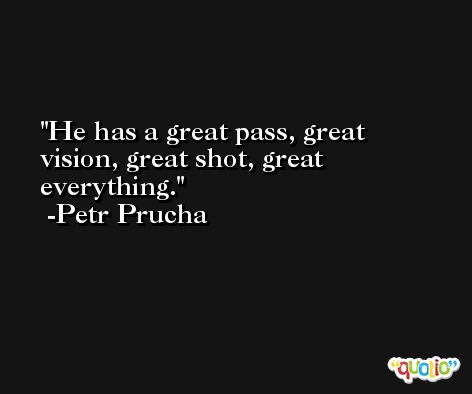 He has a great pass, great vision, great shot, great everything. -Petr Prucha