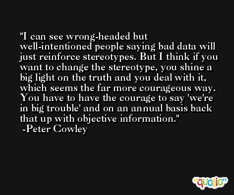 I can see wrong-headed but well-intentioned people saying bad data will just reinforce stereotypes. But I think if you want to change the stereotype, you shine a big light on the truth and you deal with it, which seems the far more courageous way. You have to have the courage to say 'we're in big trouble' and on an annual basis back that up with objective information. -Peter Cowley