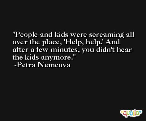 People and kids were screaming all over the place, 'Help, help.' And after a few minutes, you didn't hear the kids anymore. -Petra Nemcova