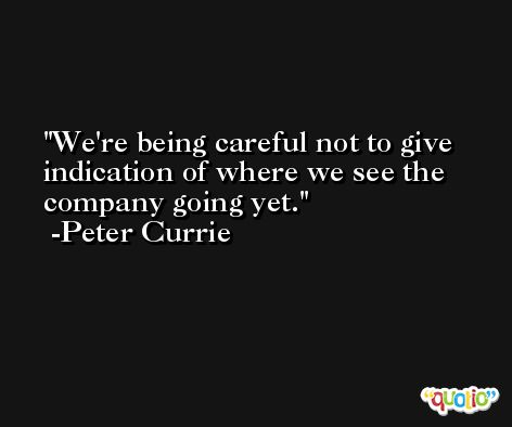 We're being careful not to give indication of where we see the company going yet. -Peter Currie