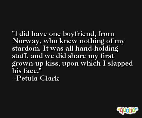 I did have one boyfriend, from Norway, who knew nothing of my stardom. It was all hand-holding stuff, and we did share my first grown-up kiss, upon which I slapped his face. -Petula Clark