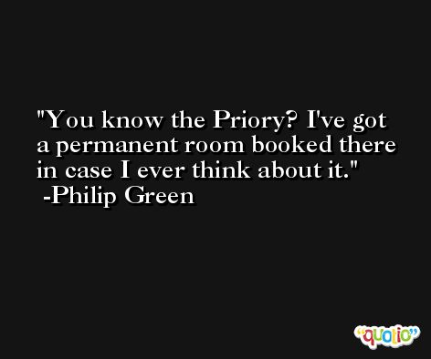 You know the Priory? I've got a permanent room booked there in case I ever think about it. -Philip Green