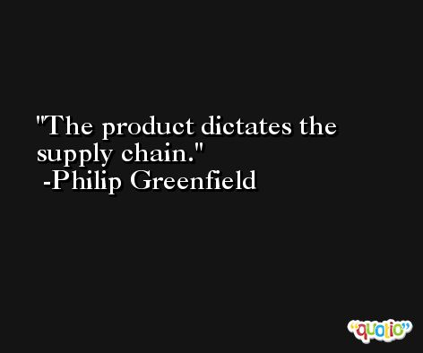 The product dictates the supply chain. -Philip Greenfield