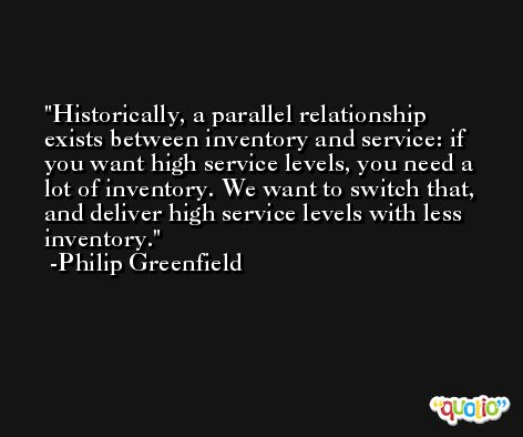 Historically, a parallel relationship exists between inventory and service: if you want high service levels, you need a lot of inventory. We want to switch that, and deliver high service levels with less inventory. -Philip Greenfield
