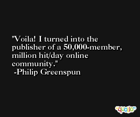 Voila! I turned into the publisher of a 50,000-member, million hit/day online community. -Philip Greenspun