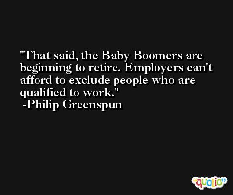 That said, the Baby Boomers are beginning to retire. Employers can't afford to exclude people who are qualified to work. -Philip Greenspun