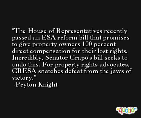 The House of Representatives recently passed an ESA reform bill that promises to give property owners 100 percent direct compensation for their lost rights. Incredibly, Senator Crapo's bill seeks to undo this. For property rights advocates, CRESA snatches defeat from the jaws of victory. -Peyton Knight