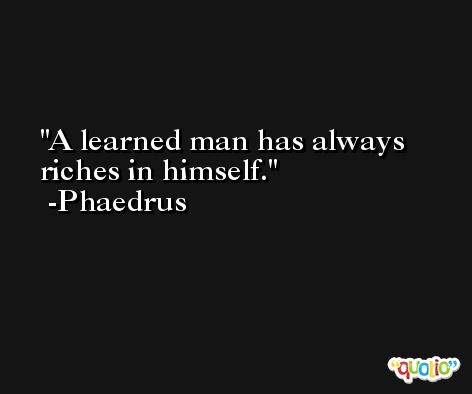 A learned man has always riches in himself. -Phaedrus