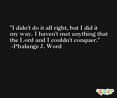 I didn't do it all right, but I did it my way. I haven't met anything that the Lord and I couldn't conquer. -Phalange J. Word