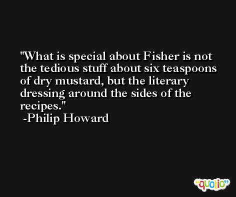 What is special about Fisher is not the tedious stuff about six teaspoons of dry mustard, but the literary dressing around the sides of the recipes. -Philip Howard