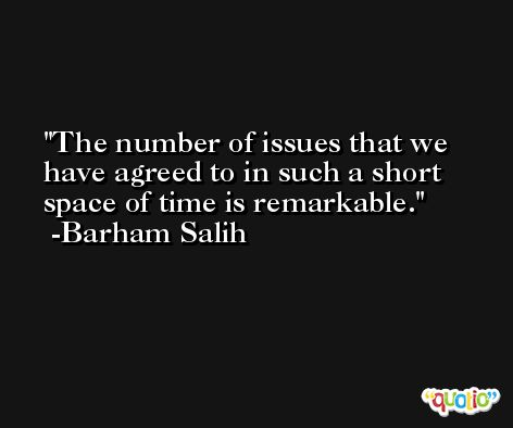 The number of issues that we have agreed to in such a short space of time is remarkable. -Barham Salih